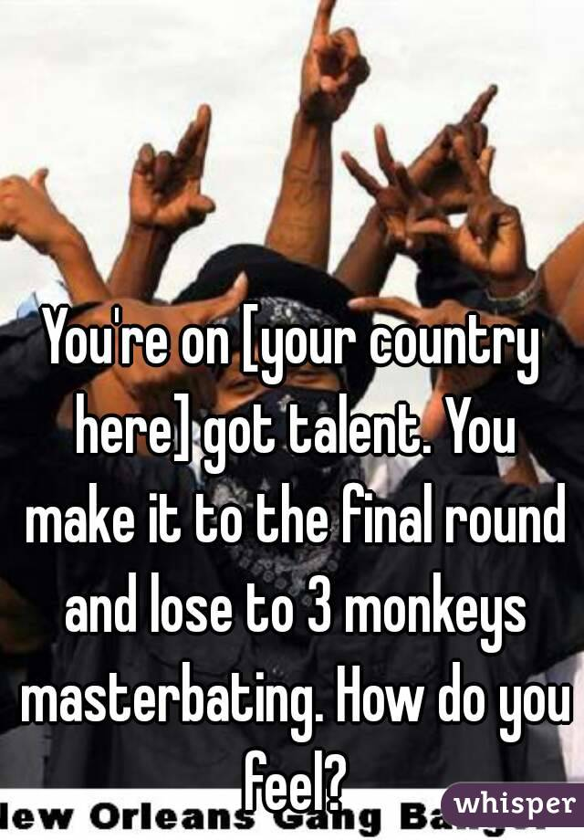 You're on [your country here] got talent. You make it to the final round and lose to 3 monkeys masterbating. How do you feel?