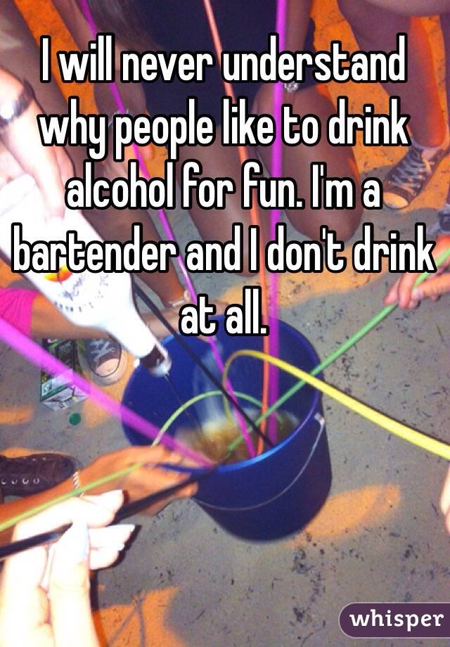 I will never understand why people like to drink alcohol for fun. I'm a bartender and I don't drink at all.