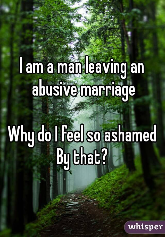 I am a man leaving an abusive marriage  Why do I feel so ashamed By that?