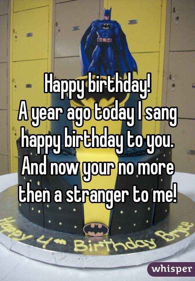 Happy birthday!  A year ago today I sang happy birthday to you.  And now your no more then a stranger to me!