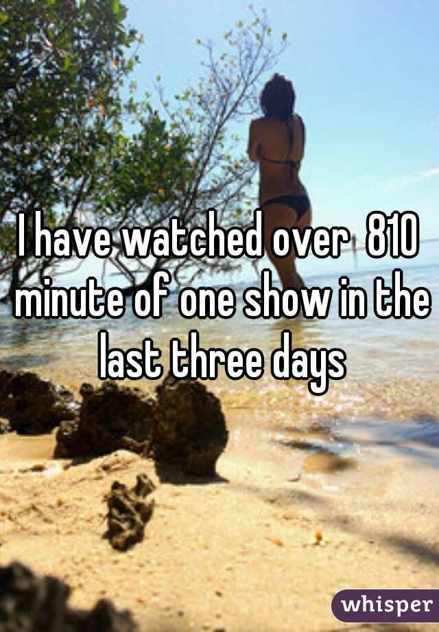 I have watched over  810 minute of one show in the last three days