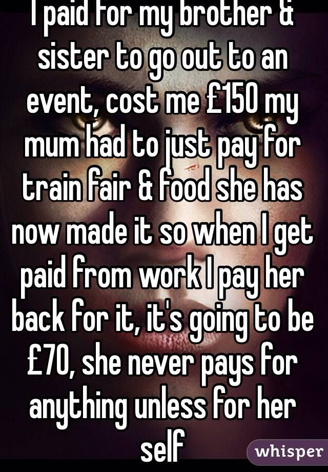 I paid for my brother & sister to go out to an event, cost me £150 my mum had to just pay for train fair & food she has now made it so when I get paid from work I pay her back for it, it's going to be £70, she never pays for anything unless for her self