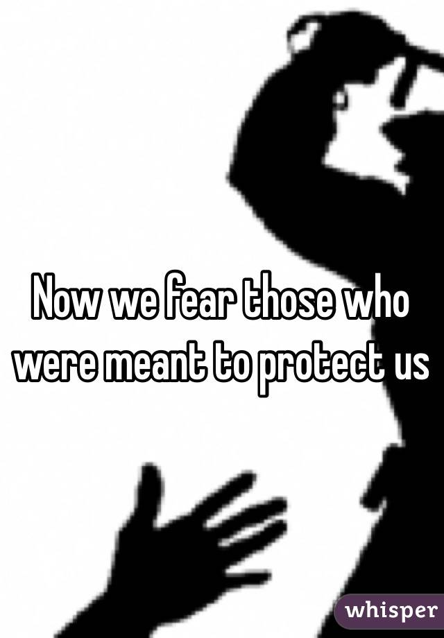 Now we fear those who were meant to protect us