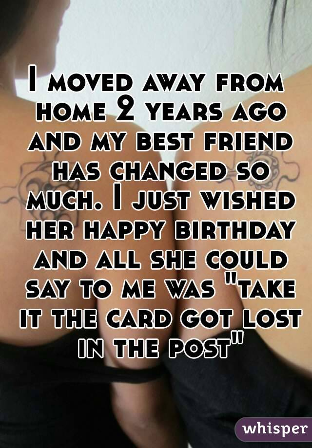 """I moved away from home 2 years ago and my best friend has changed so much. I just wished her happy birthday and all she could say to me was """"take it the card got lost in the post"""""""