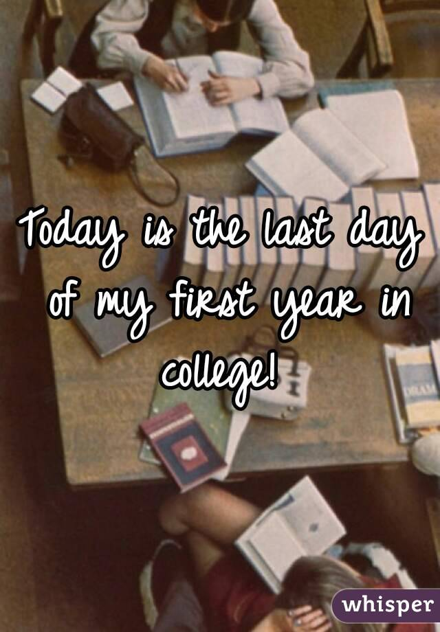 Today is the last day of my first year in college!