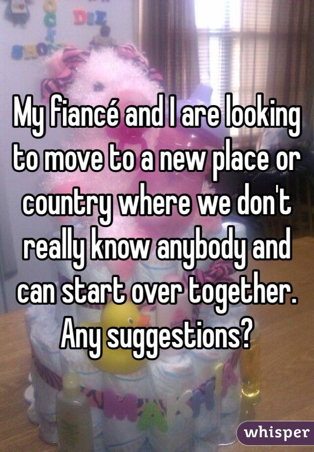 My fiancé and I are looking to move to a new place or country where we don't really know anybody and can start over together. Any suggestions?