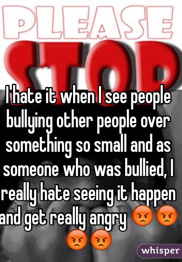 I hate it when I see people bullying other people over something so small and as someone who was bullied, I really hate seeing it happen and get really angry 😡😡😡😡