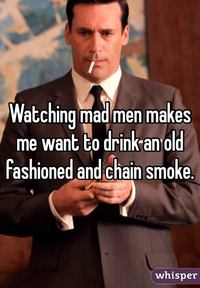 Watching Mad Men Makes Me Want To Drink An Old Fashioned And Chain Smoke