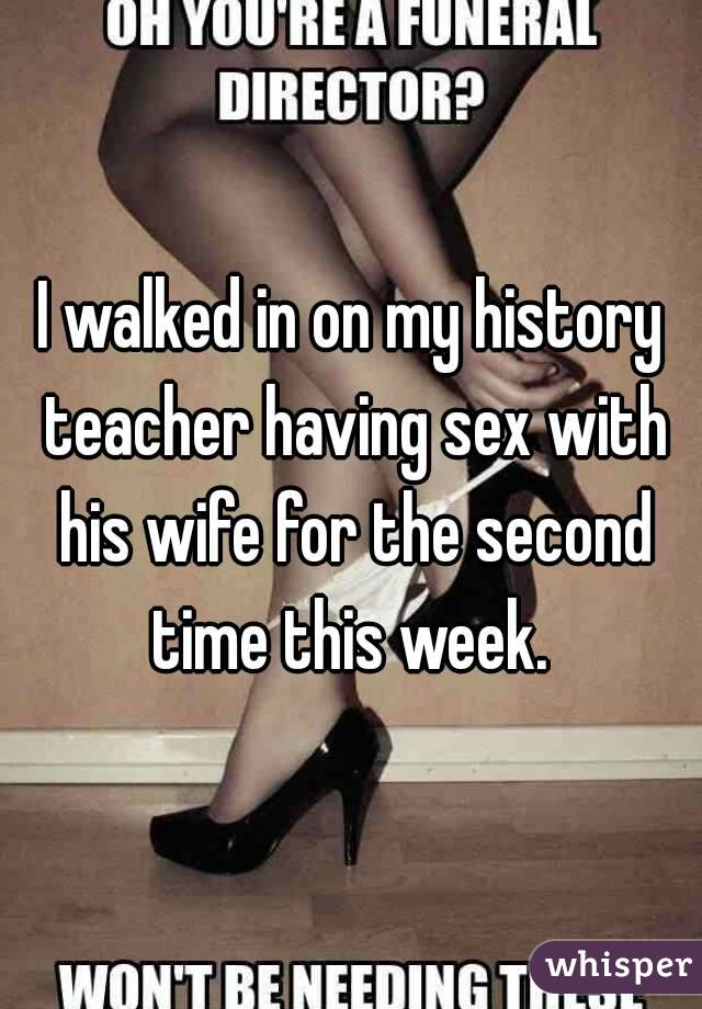 I walked in on my history teacher having sex with his wife for the second time this week.