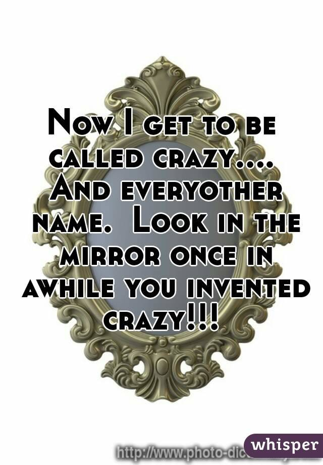Now I get to be called crazy....  And everyother name.  Look in the mirror once in awhile you invented crazy!!!