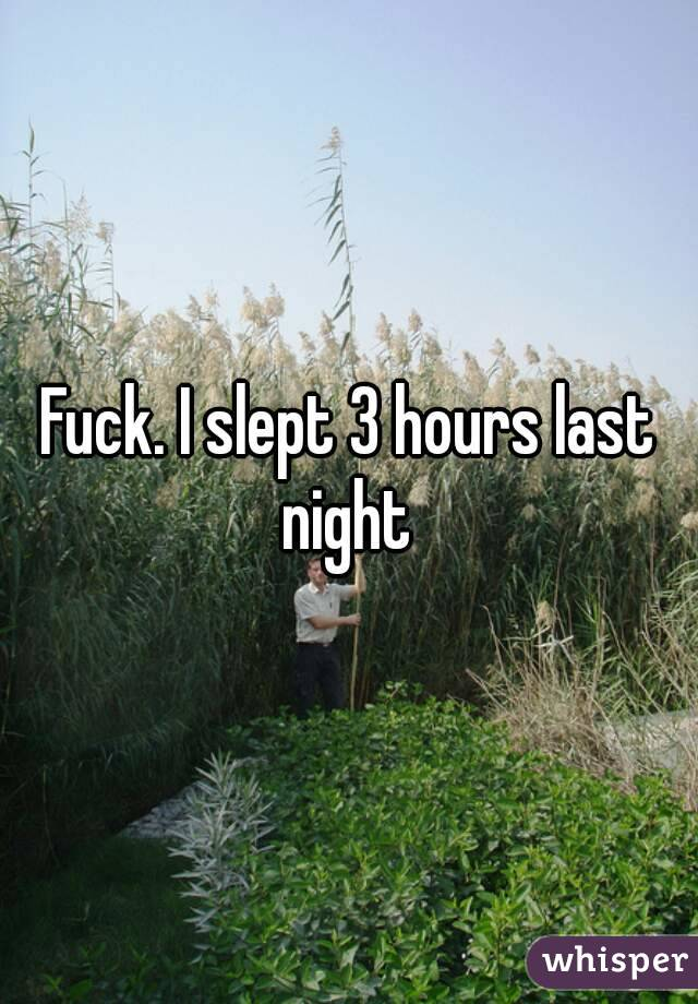 Fuck. I slept 3 hours last night