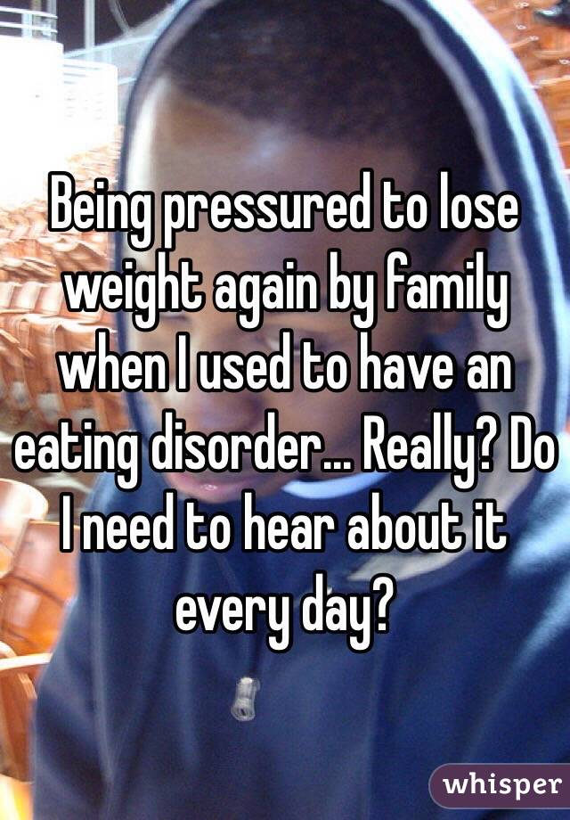 Being pressured to lose weight again by family when I used to have an eating disorder... Really? Do I need to hear about it every day?