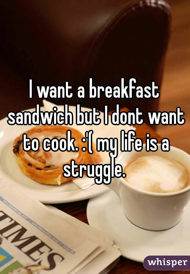 I want a breakfast sandwich but I dont want to cook. :'( my life is a struggle.