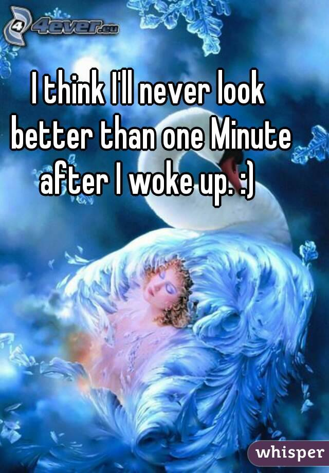 I think I'll never look better than one Minute after I woke up. :)