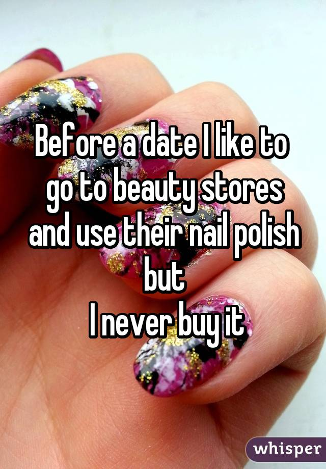 Before a date I like to  go to beauty stores and use their nail polish but  I never buy it