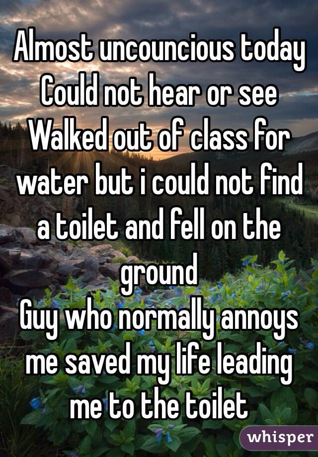 Almost uncouncious today Could not hear or see Walked out of class for water but i could not find a toilet and fell on the ground Guy who normally annoys me saved my life leading me to the toilet