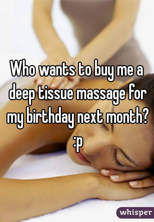Who wants to buy me a deep tissue massage for my birthday next month? :p