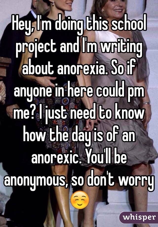 Hey, I'm doing this school project and I'm writing about anorexia. So if anyone in here could pm me? I just need to know how the day is of an anorexic. You'll be anonymous, so don't worry☺️