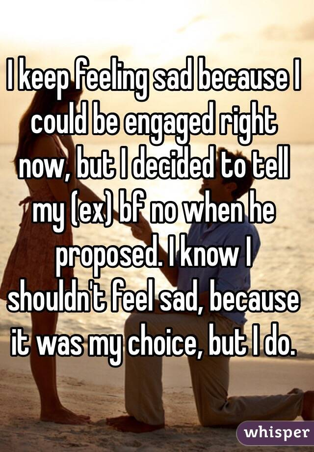 I keep feeling sad because I could be engaged right now, but I decided to tell my (ex) bf no when he proposed. I know I shouldn't feel sad, because it was my choice, but I do.