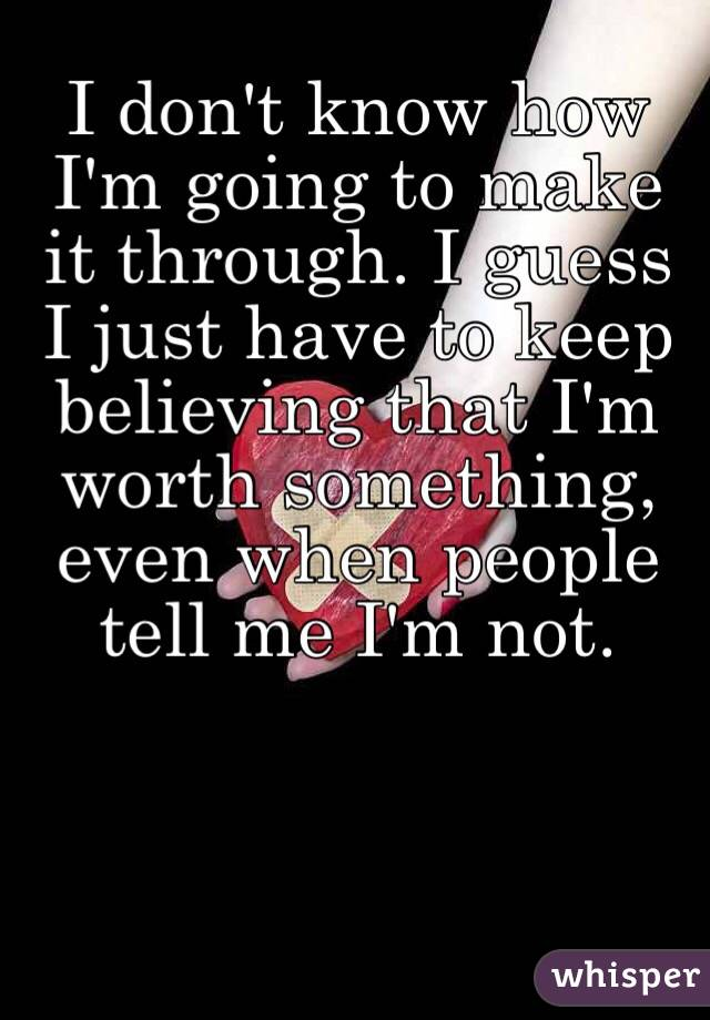 I don't know how I'm going to make it through. I guess I just have to keep believing that I'm worth something, even when people tell me I'm not.