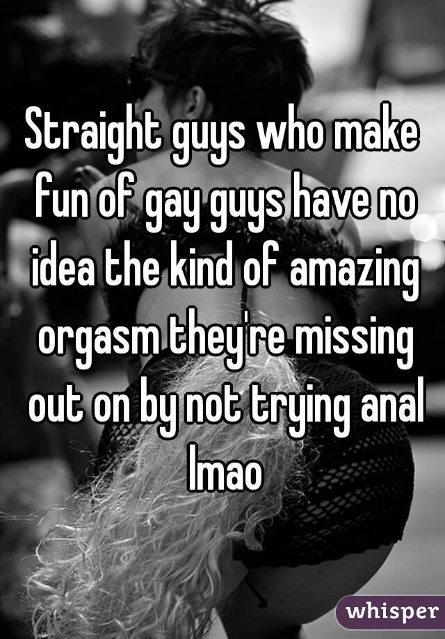 Straight guys who make fun of gay guys have no idea the kind of amazing orgasm they're missing out on by not trying anal lmao