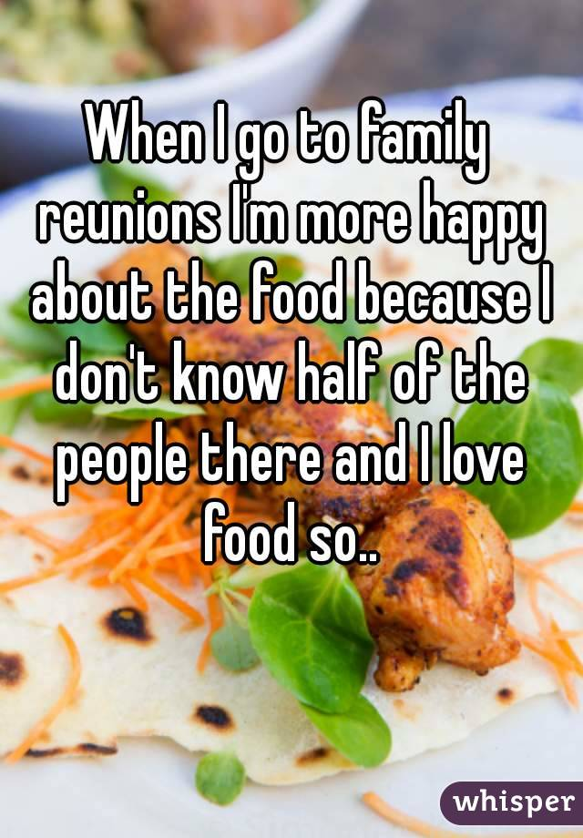 When I go to family reunions I'm more happy about the food because I don't know half of the people there and I love food so..