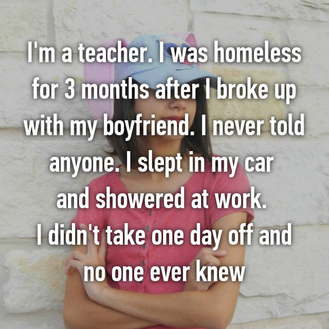 I'm a teacher. I was homeless for 3 months after I broke up with my boyfriend. I never told anyone. I slept in my car  and showered at work.  I didn't take one day off and no one ever knew