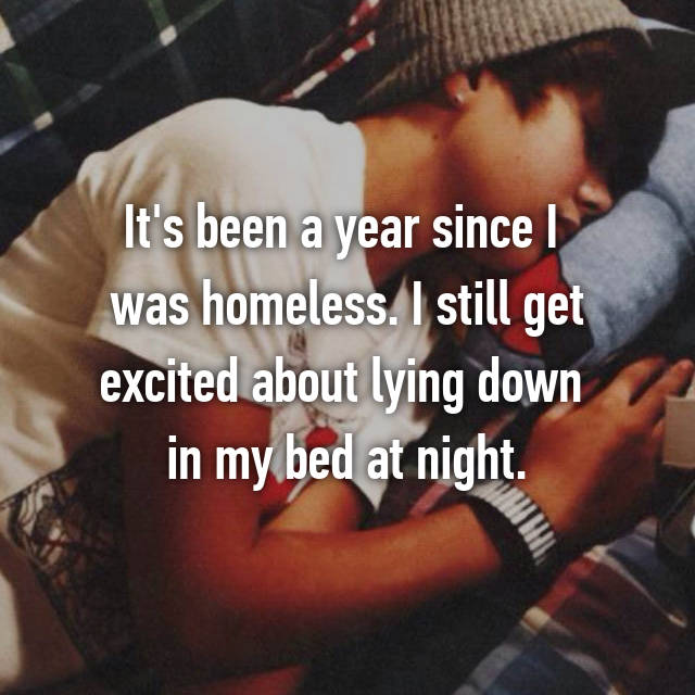 It's been a year since I  was homeless. I still get excited about lying down  in my bed at night.