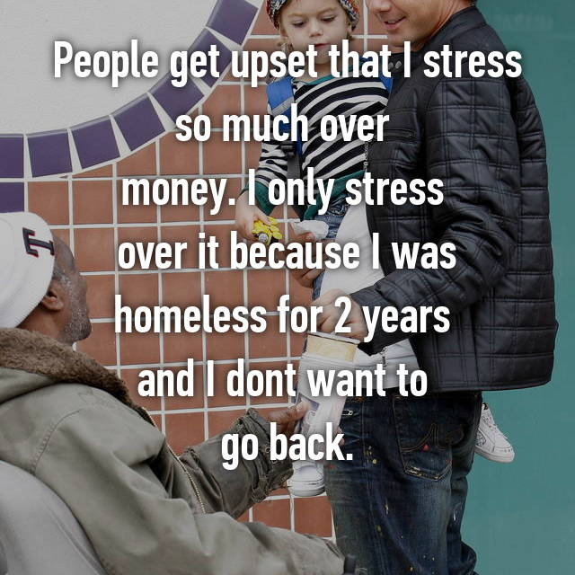 People get upset that I stress so much over  money. I only stress  over it because I was homeless for 2 years  and I dont want to  go back.
