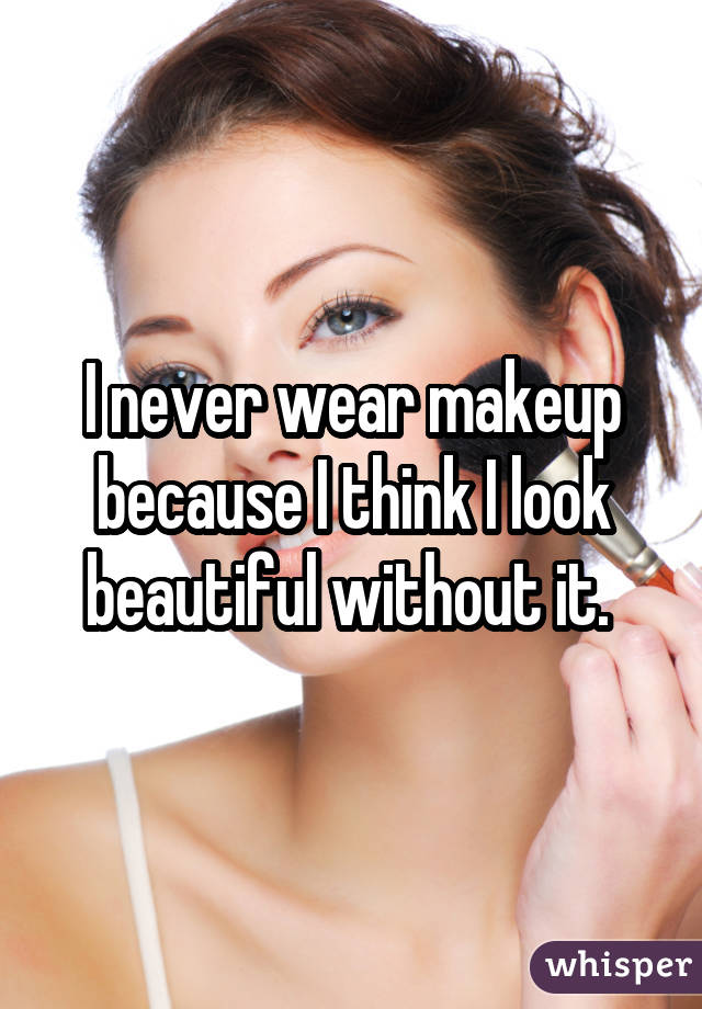 I never wear makeup because I think I look beautiful without it.