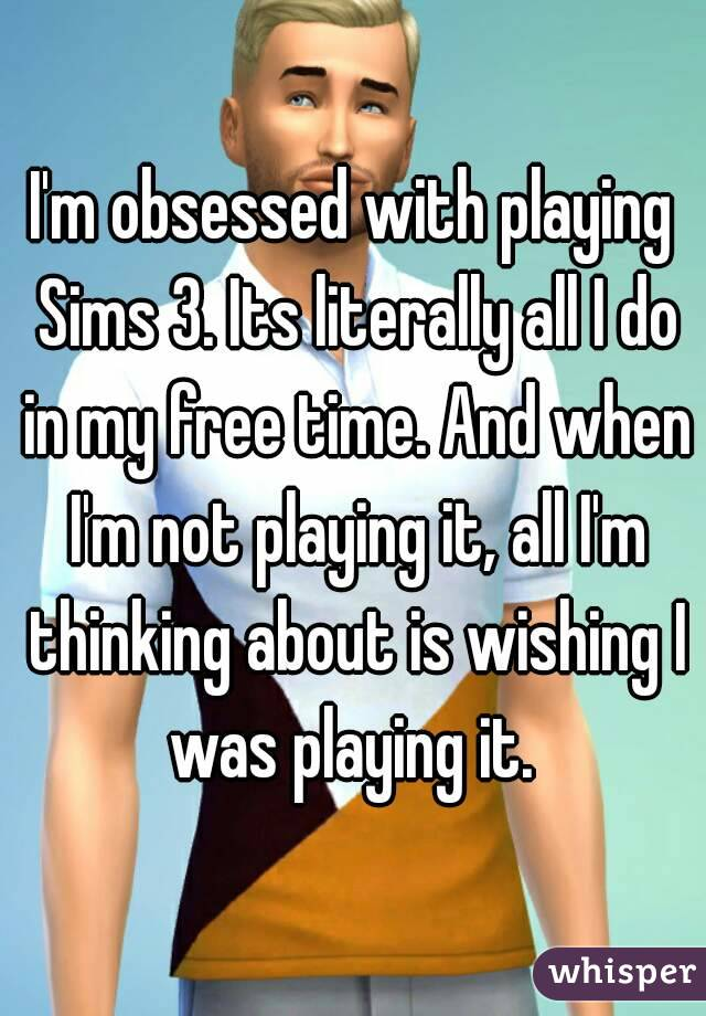 I'm obsessed with playing Sims 3. Its literally all I do in my free time. And when I'm not playing it, all I'm thinking about is wishing I was playing it.
