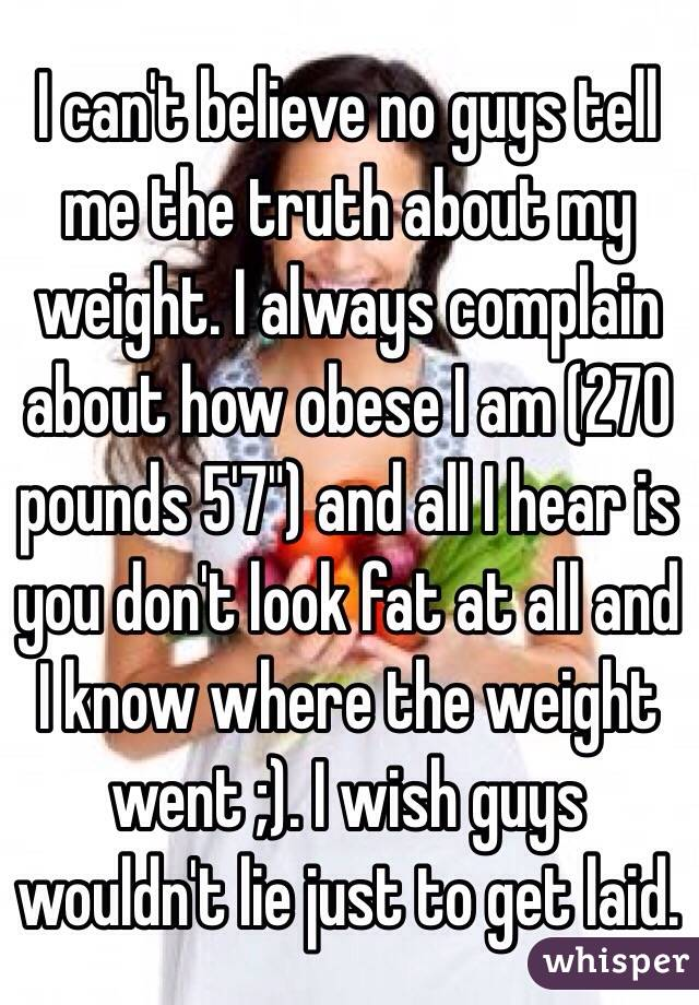 """I can't believe no guys tell me the truth about my weight. I always complain about how obese I am (270 pounds 5'7"""") and all I hear is you don't look fat at all and I know where the weight went ;). I wish guys wouldn't lie just to get laid."""