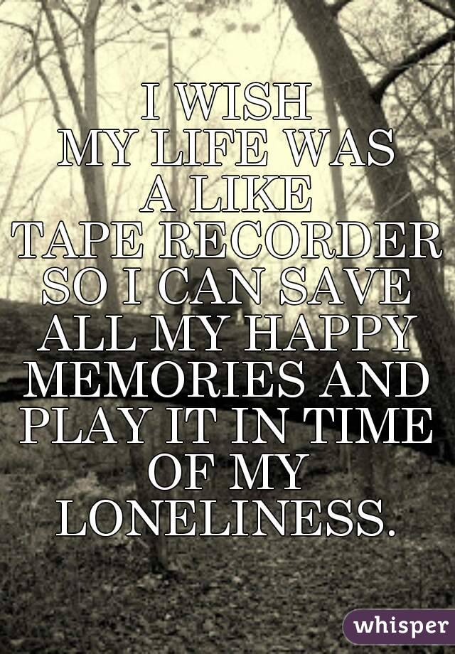 I WISH MY LIFE WAS A LIKE TAPE RECORDER SO I CAN SAVE ALL MY HAPPY MEMORIES AND PLAY IT IN TIME OF MY LONELINESS.