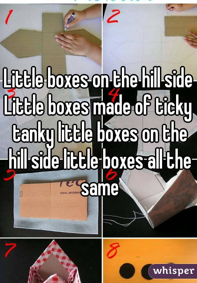 Little boxes on the hill side Little boxes made of ticky tanky little boxes on the hill side little boxes all the same