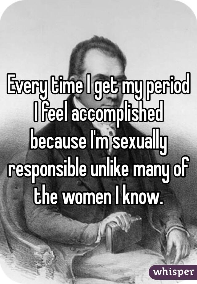 Every time I get my period I feel accomplished because I'm sexually responsible unlike many of the women I know.