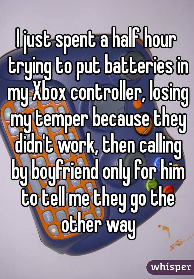 I just spent a half hour trying to put batteries in my Xbox controller, losing my temper because they didn't work, then calling by boyfriend only for him to tell me they go the other way