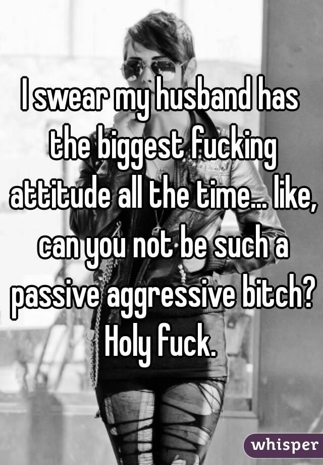 I swear my husband has the biggest fucking attitude all the time... like, can you not be such a passive aggressive bitch? Holy fuck.