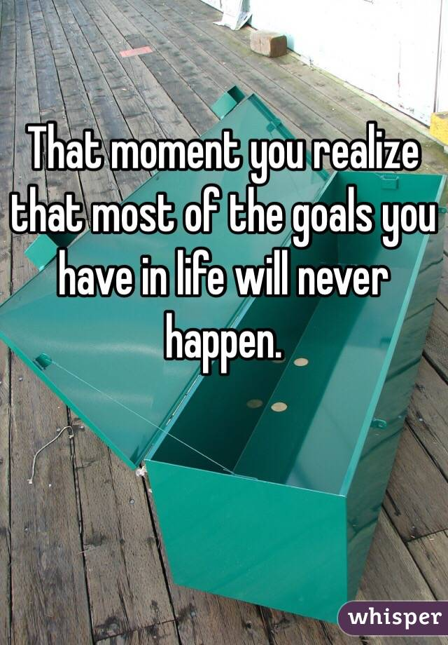 That moment you realize that most of the goals you have in life will never happen.
