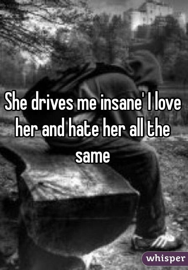 She drives me insane' I love her and hate her all the same