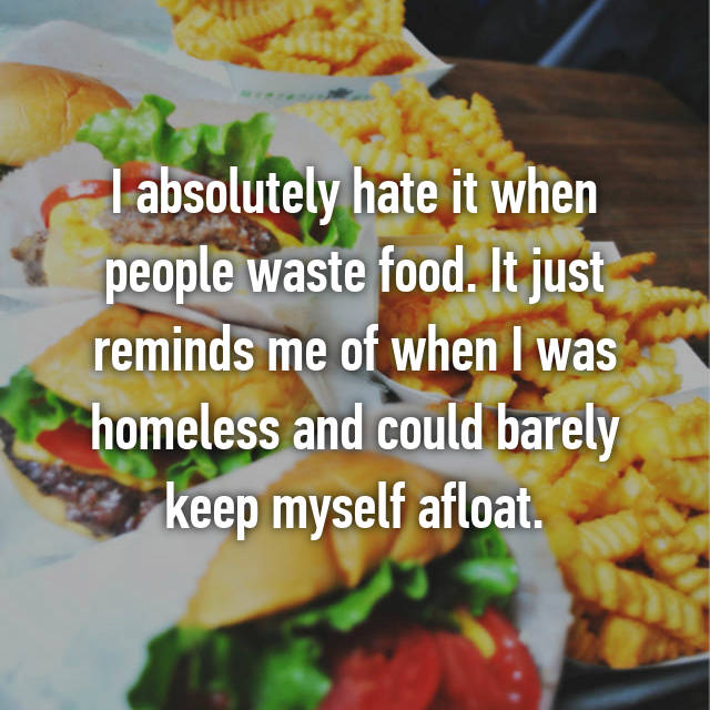 I absolutely hate it when people waste food. It just reminds me of when I was homeless and could barely keep myself afloat.
