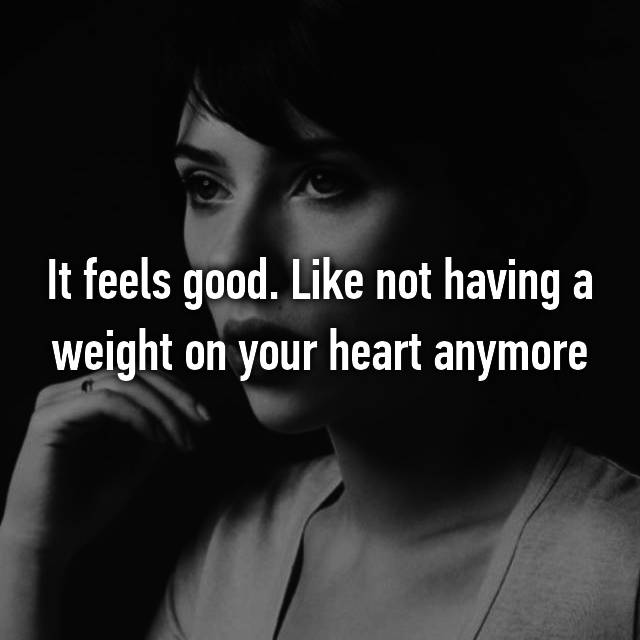 It feels good. Like not having a weight on your heart anymore
