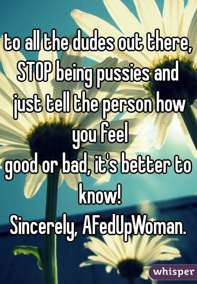 to all the dudes out there, STOP being pussies and just tell the person how you feel good or bad, it's better to know! Sincerely, AFedUpWoman.