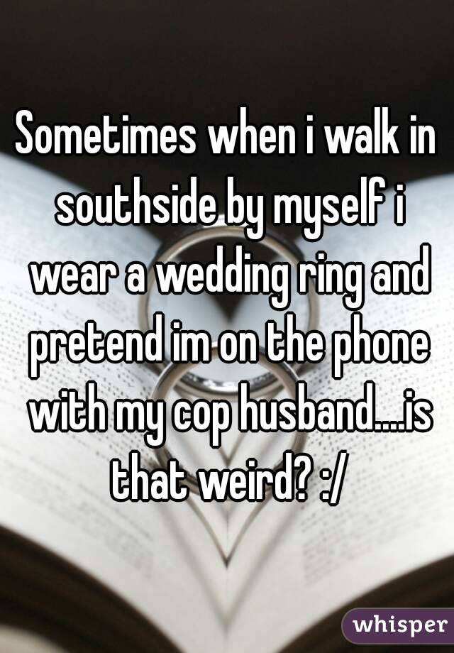 Sometimes when i walk in southside by myself i wear a wedding ring and pretend im on the phone with my cop husband....is that weird? :/