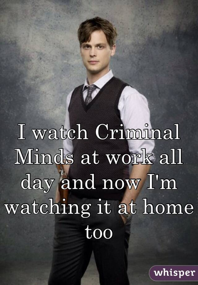 I watch Criminal Minds at work all day and now I'm watching it at home too