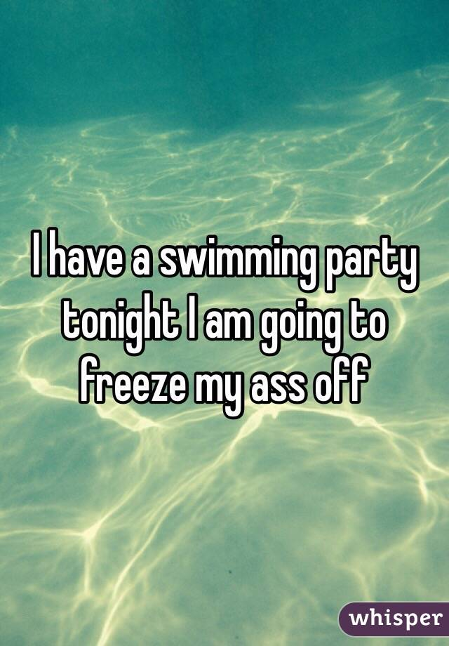 I have a swimming party tonight I am going to freeze my ass off