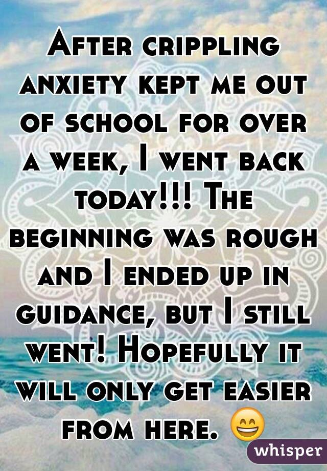 After crippling anxiety kept me out of school for over a week, I went back today!!! The beginning was rough and I ended up in guidance, but I still went! Hopefully it will only get easier from here. 😄