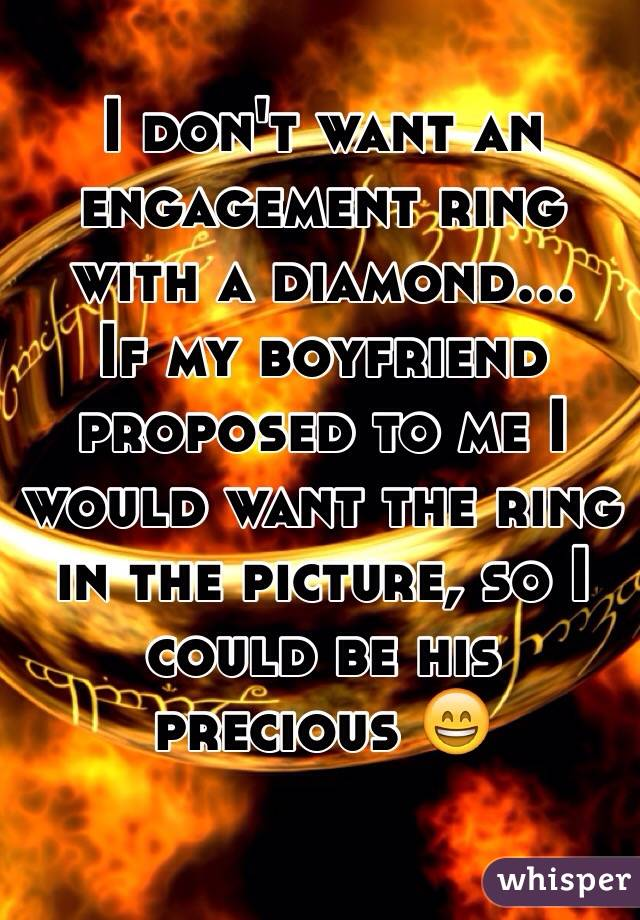 I don't want an engagement ring with a diamond... If my boyfriend proposed to me I would want the ring in the picture, so I could be his precious 😄