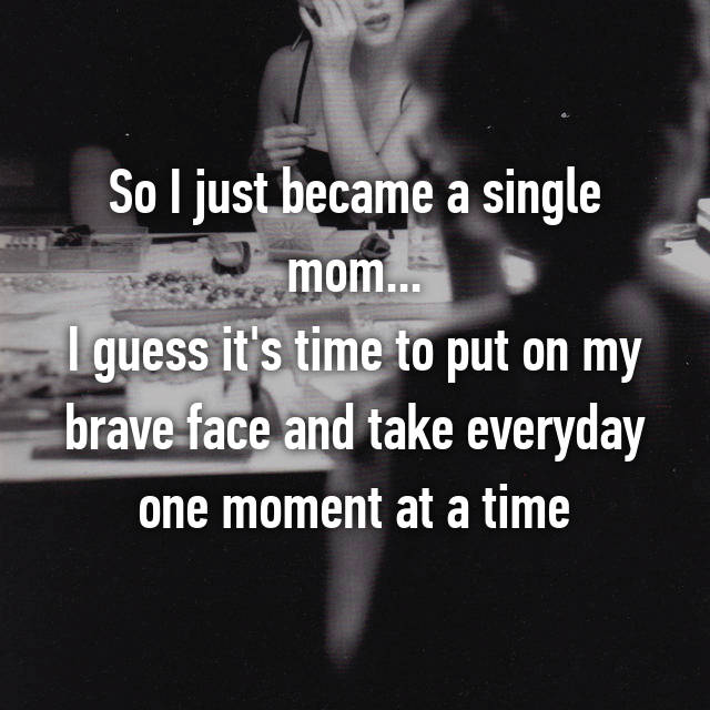 So I just became a single mom... I guess it's time to put on my brave face and take everyday one moment at a time