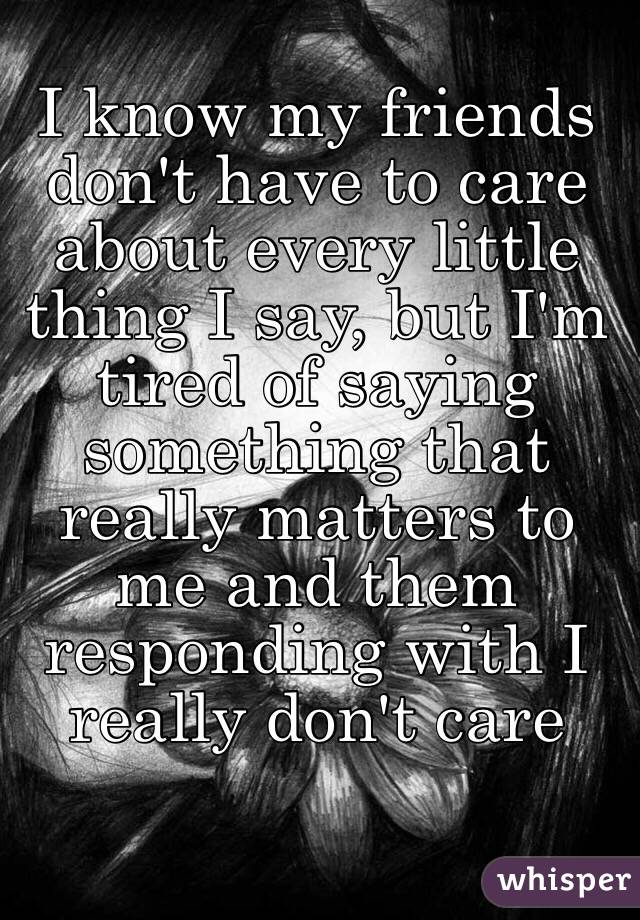 I know my friends don't have to care about every little thing I say, but I'm tired of saying something that really matters to me and them responding with I really don't care