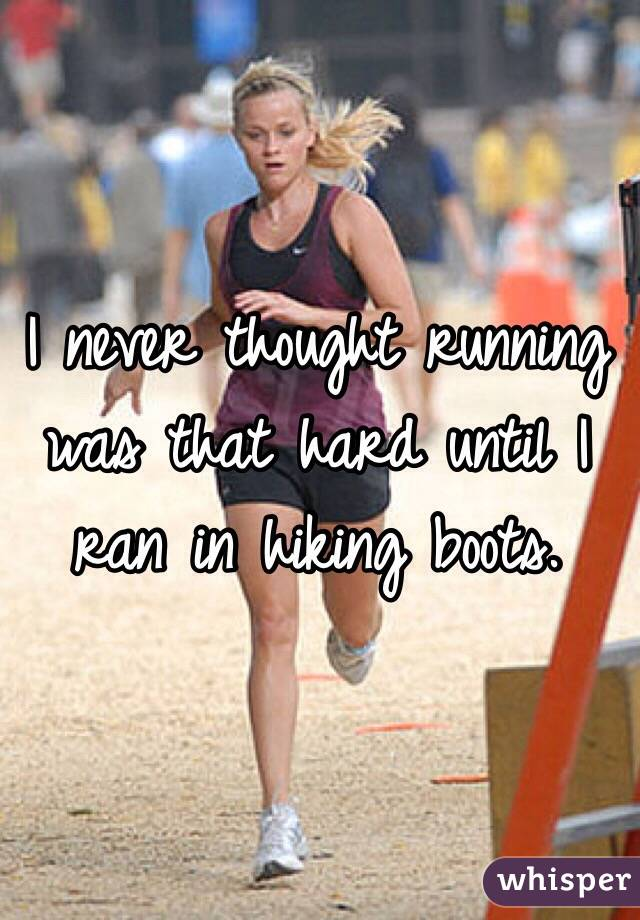 I never thought running was that hard until I ran in hiking boots.